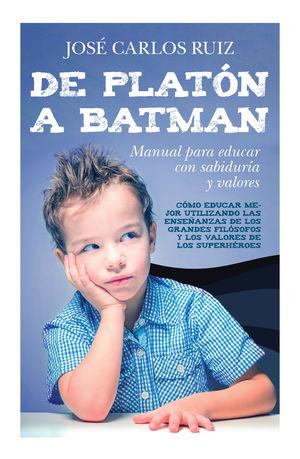 DE PLATÓN A BATMAN: MANUAL PARA EDUCAR CON SABIDURÍA Y VALORES