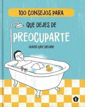 100 CONSEJOS PARA QUE DEJES DE PREOCUPARTE