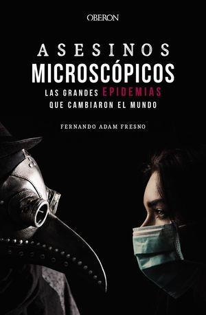 ASESINOS MICROSCÓPICOS. LAS GRANDES EPIDEMIAS QUE CAMBIARON EL MUNDO